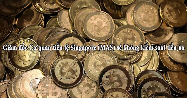 Giám đốc Cơ quan tiền tệ Singapore (MAS) sẽ không kiểm soát tiền ảo