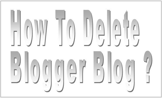 How To Delete Blogger Blog ?