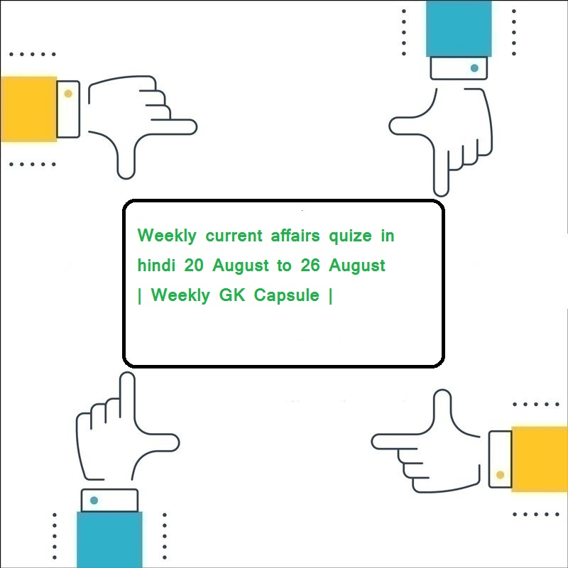 Weekly current affairs quize in hindi 20 August to 26 August | Weekly GK Capsule