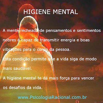 Higiene Mental - A mente recheada de pensamentos e sentimentos nobres é capaz de transmitir energia e boas vibrações para o corpo da pessoa. A higiene mental te dá mais força para vencer os desafios da vida. Psicologia Racional