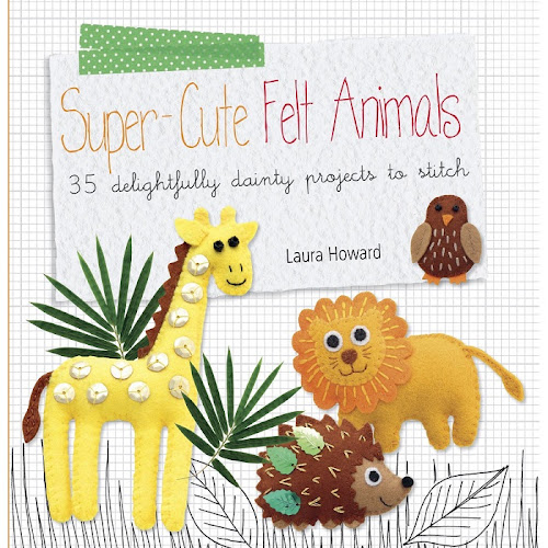 Super-Cute Felt Animals by Laura Howard