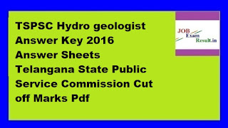 TSPSC Hydro geologist Answer Key 2016 Answer Sheets Telangana State Public Service Commission Cut off Marks Pdf