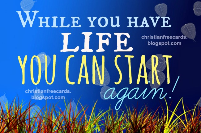 While you have life you can start again. Free christian card cheer up, start over, don't give up, free christian quotes facebook, twitter, pinterest.