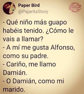 Qué niño más guapo habéis tenido. Cómo le vais a llamar? A mí me gusta Alfonso, como su padre.  Cariño, me llamo Damián.  O Damián, como mi marido.