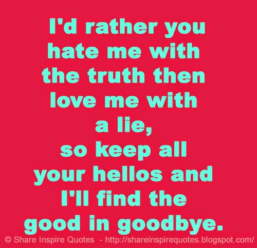 I Hate Lies Quotes: I'd Rather You Hate Me With The Truth Then Love Me With A