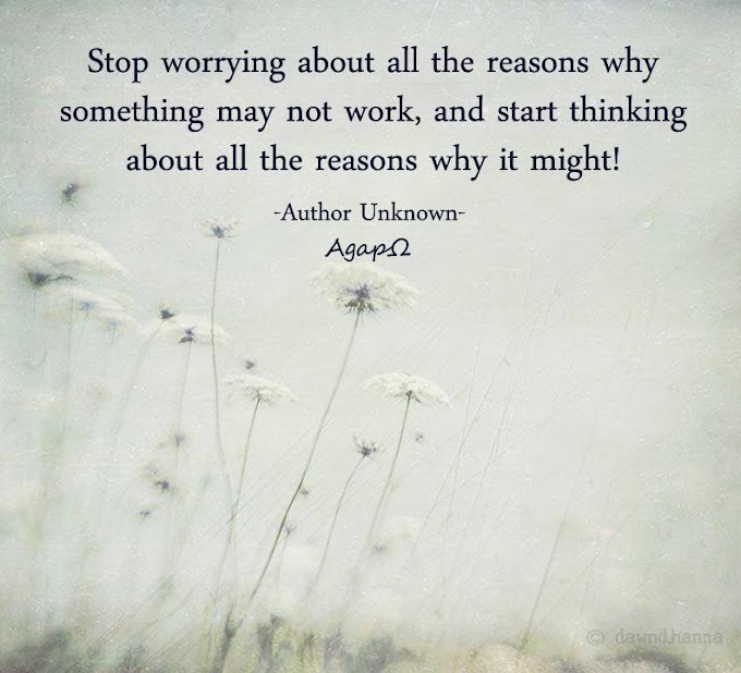 Stop worrying about all the reasons why something may not work, and star thinking about all the reasons why it might.