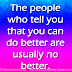 The people who tell you that you can do better are usually no better.