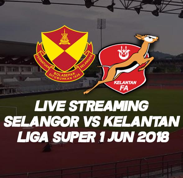 Live Streaming Selangor VS Kelantan Liga Super 1 Jun 2018