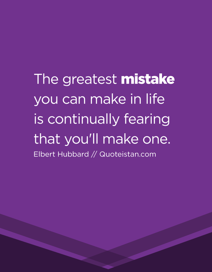 The greatest mistake you can make in life is continually fearing that you'll make one.