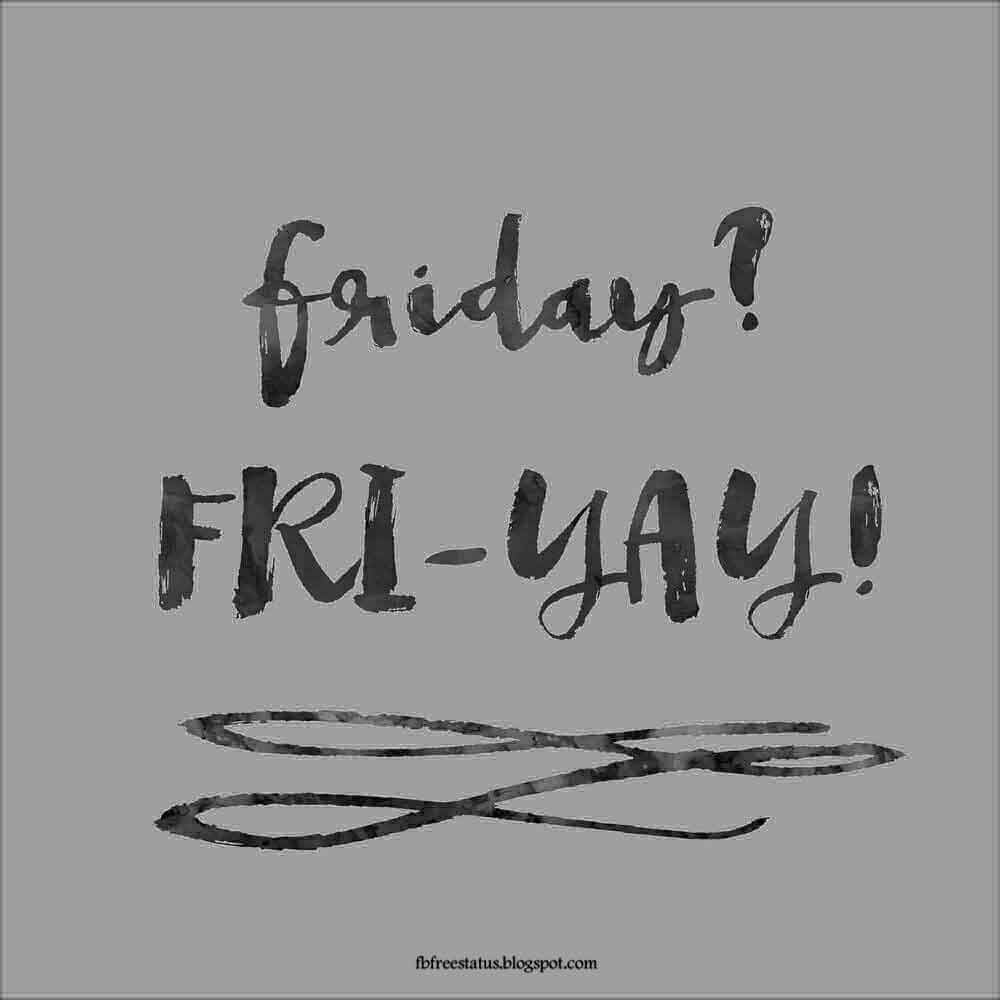 Friday? Fri-yay.