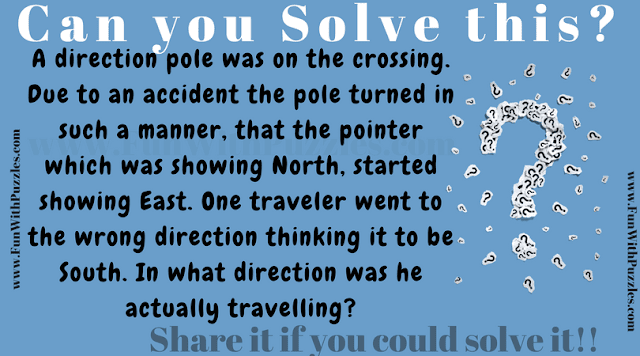 A direction pole was on the crossing. Due to an accident the pole turned in such a manner, that the poiner which was showing North, started showing East. One traveller went to the wrong direction thinking it to be South. In what direction was he actually travelling?
