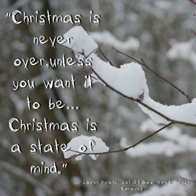 """Christmas is never over,unless you want it to be... Christmas is a state of mind.""  ― Lauren Myracle, Let It Snow: Three Holiday Romances"