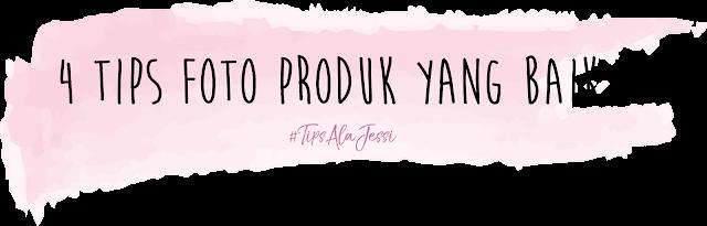 #TipsAlaJessi : 4 Tips Foto Produk Yang Baik by Jessica Alicia