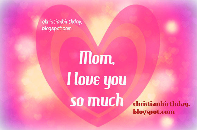 Happy Day, Mom, I love you so much. Happy mothers day.  Free christian quotes for mom, mother, free love card images to share by facebook with mom, mummy, mum. Today is mothers day, may 2014. Christian mother's birthday card.