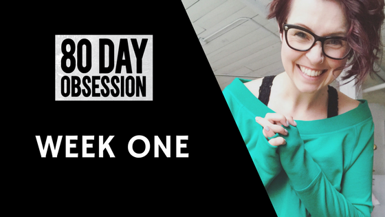 80 Day Obsession week one recap