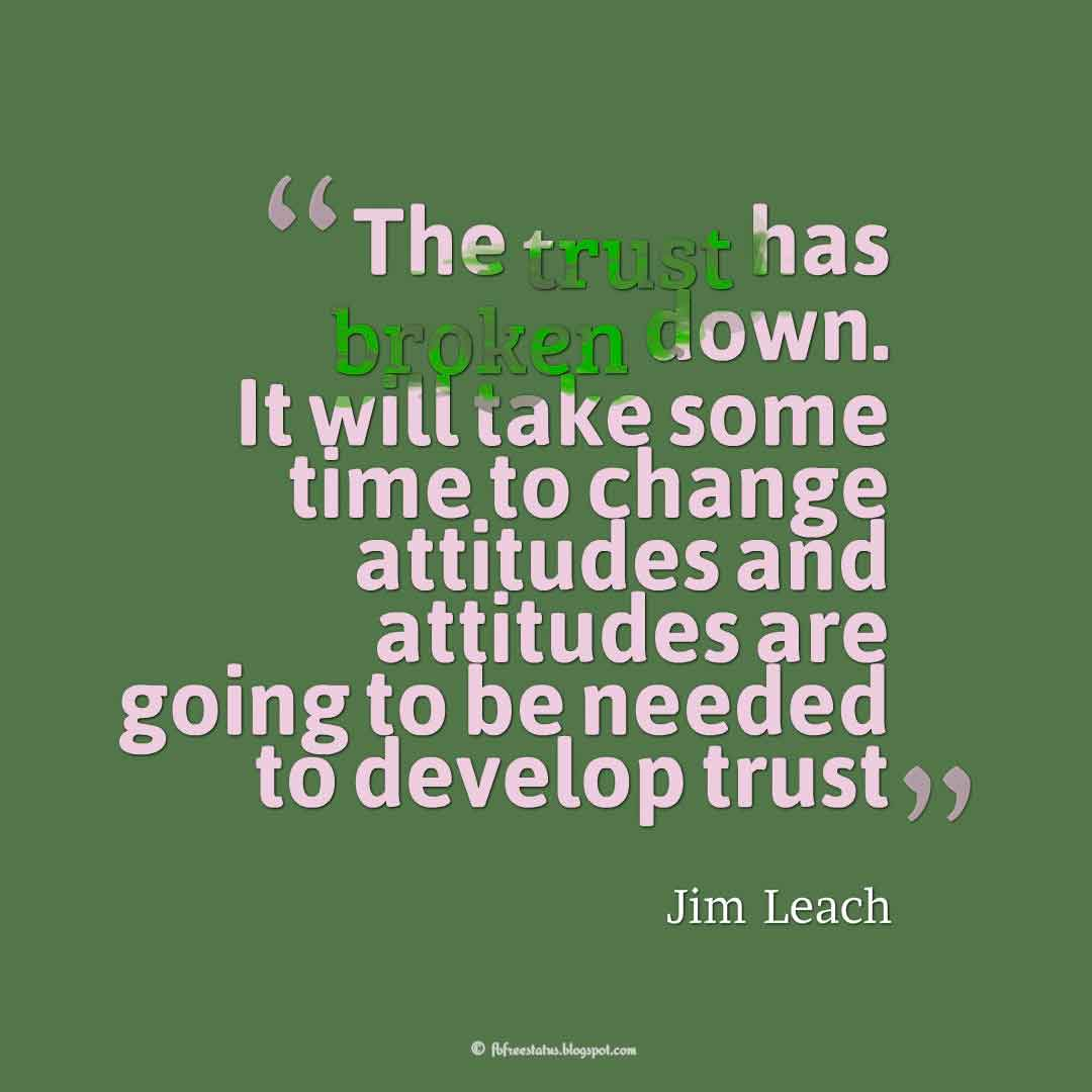 �The trust has broken down. It will take some time to change attitudes and attitudes are going to be needed to develop trust� ? Jim Leach, Quotes about broken trust