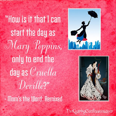 """How is it that I can start the day as Mary Poppins, only to end the day as Cruella Deville?"" ~ TheQuirkyConfessions.com"