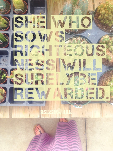 She who sows righteousness will surely be rewarded. -Mishlei 11:18