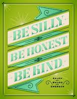 Be silly Be honest Be Kind  - Ralph Waldo Emerson
