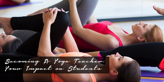 Becoming a Yoga Teacher: The Positive Impact You Can Have on Your Students