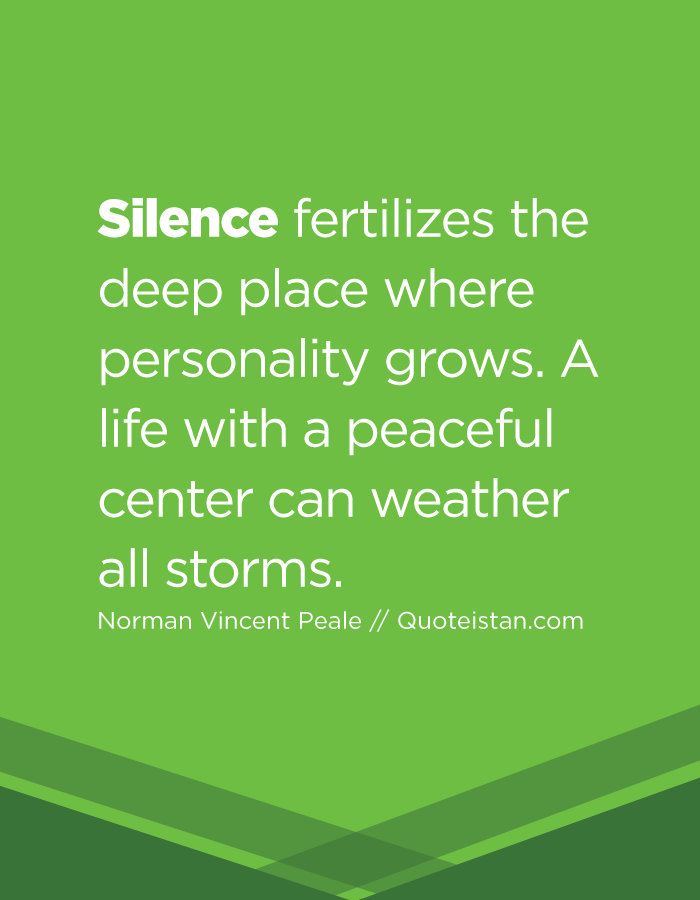 Silence fertilizes the deep place where personality grows. A life with a peaceful center can weather all storms.