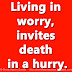 Living in worry, invites death in a hurry.