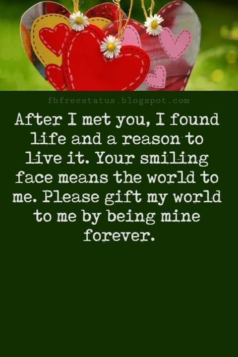 Love Messages, After I met you, I found life and a reason to live it. Your smiling face means the world to me. Please gift my world to me by being mine forever.