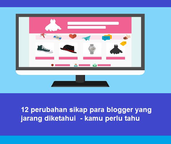 12 perubahan sikap para blogger yang jarang diketahui - kamu perlu tahu - Padahakan