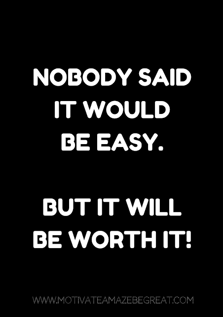 "27 Self Motivation Quotes And Posters For Success: ""Nobody said it would be easy. But it will be worth it!"""