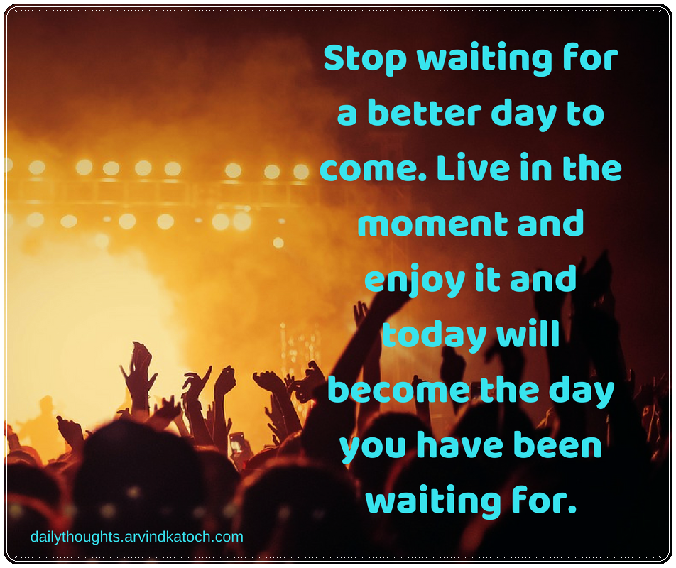 Stop Waiting For A Better Day To Come Daily Thought With Meaning Best Daily Thoughts With Meanings