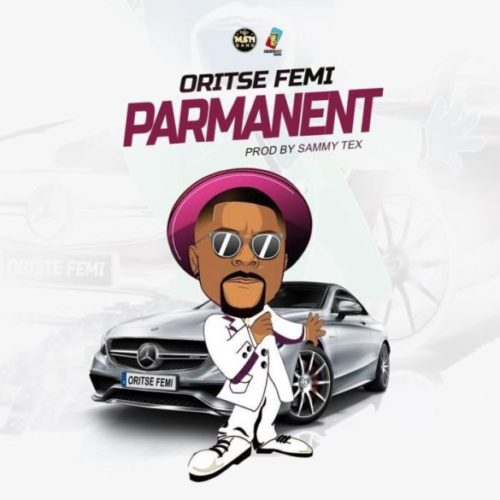"[Music] Oritse Femi – ""Parmanent"" (Prod. By Sammy Tex)"
