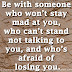 Be with someone who won't stay mad at you, who can't stand not talking to you, and who's afraid of losing you.~Drake