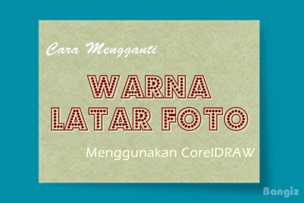 Cara Mengganti Warna Latar Foto Menggunakan CorelDRAW