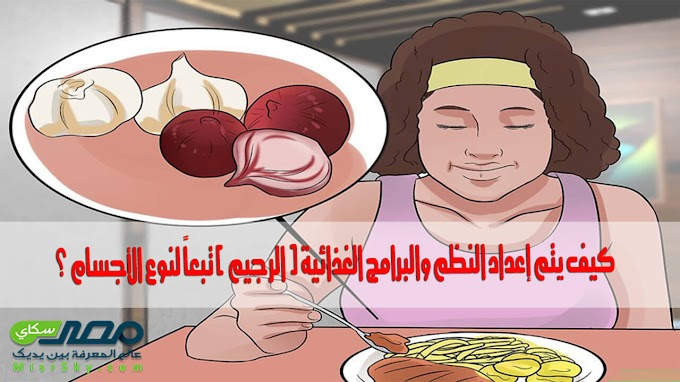 كيف يتم إعداد النظم والبرامج الغذائية ( الرجيم ) تبعاً لنوع الأجسام ؟