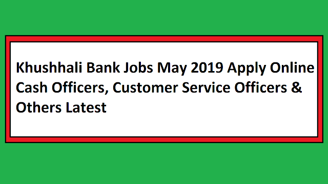 Khushhali Bank Jobs May 2019 Apply Online Cash Officers, Customer Service Officers & Others Latest