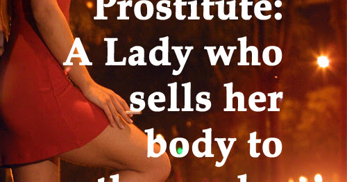 Prostitute: A Lady who sells her body to those who have sold their morals.
