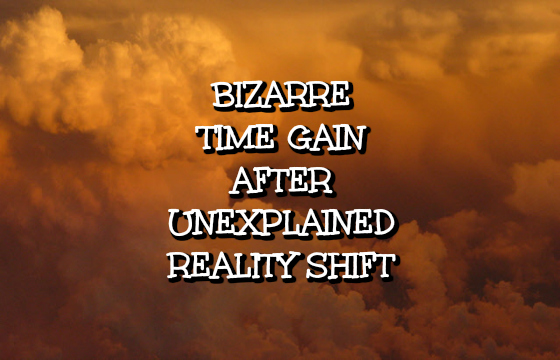 Bizarre Time Gain After Unexplained Reality Shift