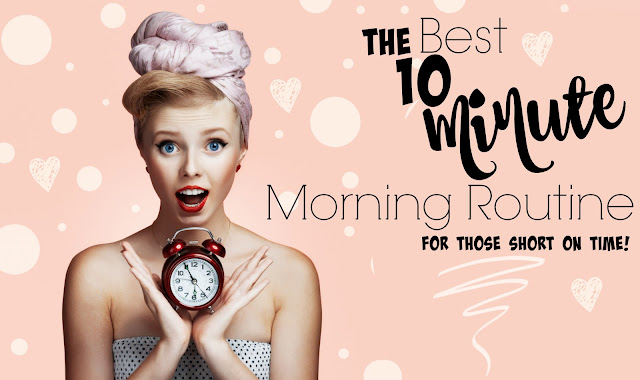 The Best 10 Minute Morning Routine For Those Short On Time By Barbies Beauty Bits