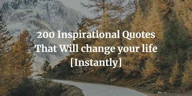 200 Inspirational Quotes That Will change your life [Instantly]
