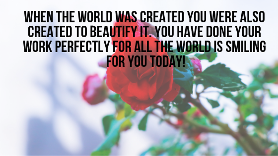 When the world was created you were also created to beautify it. You have done your work perfectly for all the world is smiling for you today!