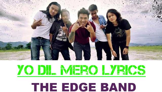 Yo Dil Mero Lyrics - The Edge Band. Here is the Yo dil mero lyrics by The edge band. Yo dil mero Timrai lagi ho, Kina..yeslai chodi diyou, Seesa ta ho-oina Yo dil mero, Kina..  yesali tukrai diyou. yo dil mero lyrics, yo dil mero edge band mp3 download, mero aasu lyrics, yo dil mero lyrics and chords, yo dil mero lyrics and chords, yo dil mero chords, yo dil mero guitar lesson, yo dil mero the edge band lyrics, the edge band yo dil mero lyrics, the edge band yo dil mero, yo dil mero karaoke, yo dil mero track, yo dil mero free mp3 download, yo dil mero guitar tab, yo dil mero the edge band guitar lesson, the edge band songs collection, samjhine mutu lyrics, edge band songs, the edge band nepali songs list, nachaheko lyrics, thaha chaina lyrics, jhuto maya lyrics