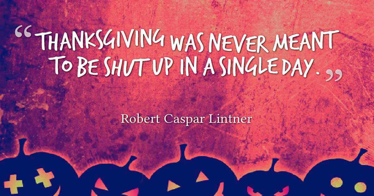 "Thanksgiving Quotes, ""Thanksgiving was never meant to be shut up in a single day."" – Robert Caspar Lintner"