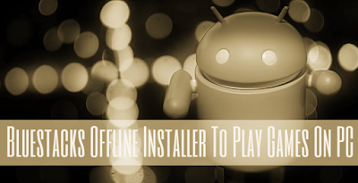 Bluestacks Offline installer to play/use hotstar bbm & much more