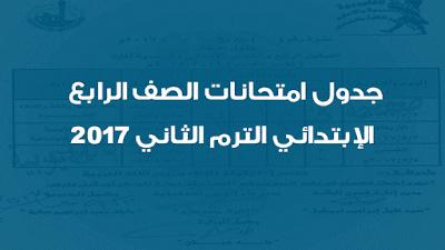 جدول امتحانات الصف الرابع الإبتدائي الترم الثاني 2017