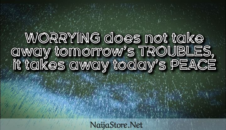 Worry Quote: WORRYING does not take away tomorrow's TROUBLES, it takes away today's PEACE - Inspirational Quotes