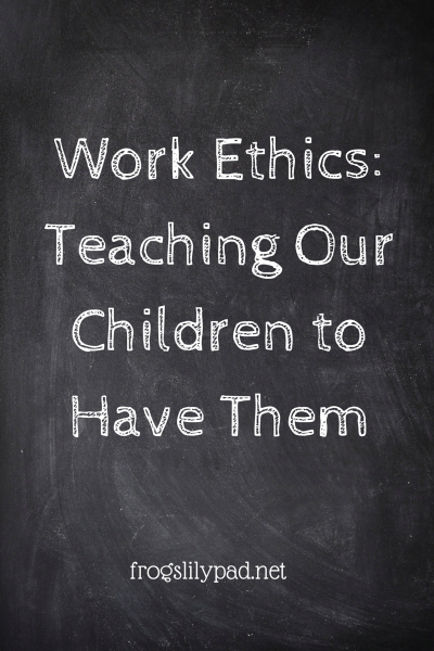 Work Ethics: Teaching Our Children  l frogslilypad.net