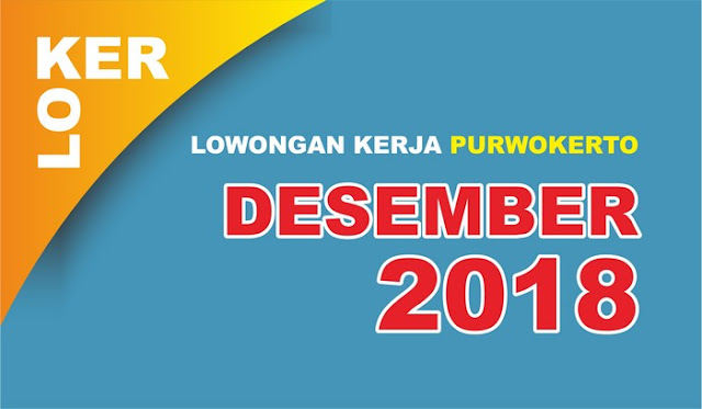 Lowongan Kerja Purwokerto dan Sekitarnya Desember 2018