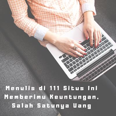 Menulis di 111 Situs Ini Memberimu Keuntungan, Salah Satunya Uang