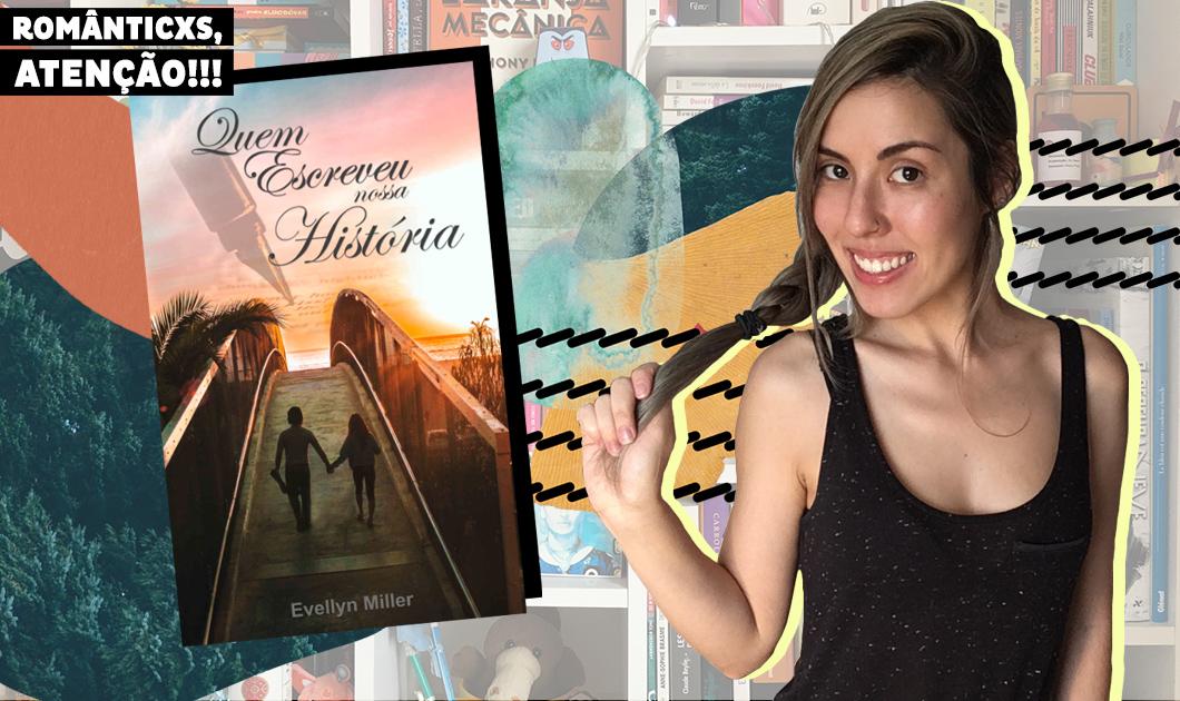 'Quem Escreveu Nossa História': romântico, livro de Evellyn Miller mostra que quando a vida une duas pessoas não existem obstáculos infalíveis | Resenha