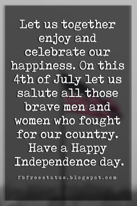 Happy 4th Of July Message, Let us together enjoy and celebrate our happiness. On this 4th of July let us salute all those brave men and women who fought for our country. Have a Happy Independence day.